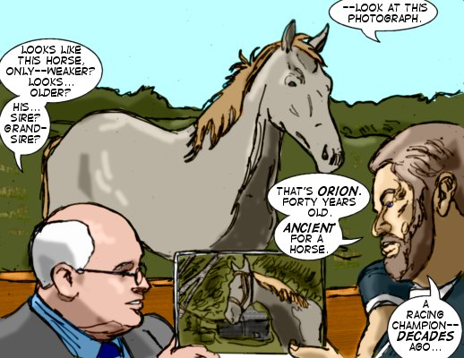 Edward: --Look at this photograph. Ty: Looks like this horse, only--weaker?  Looks...older?  His...sire? Grandsire? Edward: That's Orion.  Forty years old.  Ancient for a horse.  A racing champion-- decades ago...