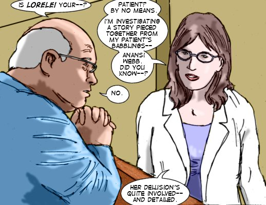 Ty: Is Lorelei your--?  Dr. Meaney: Patient?   By no means.  I'm investigating a story pieced together from my patient's babblings--Anansi Webb. Did you know--?  Ty: No.  Dr. Meaney: Her delusions's quite involved--and detailed.