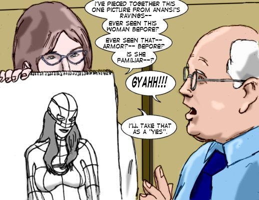 Dr. Meaney: I've pieced together this one picture from Anansi's ravings--ever seen this woman before?  Ever seen that--armor?--before? Is she familiar--?  Ty: Gyahh!!! Dr. Meaney: I'll take that as a 'yes'.