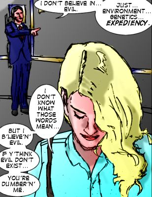 Lawyer: I don't believe in...evil. Just...environment...genetics...expediency. Lorelei: I don't know what those words mean...but I b'lieve'n'evil.  If y'think evil don't exist...you're dumber'n'me.