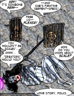 Caitlin: Hey! It's someone new--- Hogan: --And she's fighting Serpent-Specs! Caitlin: Free us-- please!  Mindmistress: You wouldn't be Scales'... ahhh...'creators', would you?   Hogan: How do you know about Scale? Mindmistress: Long story, folks....