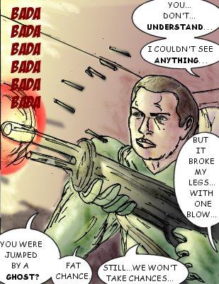 Squadleader: You...don't...understand...I couldn't see anything...but it broke my legs...with one blow... Squadmember: You were jumped by a ghost? Fat chance. Still...we won't take chances..