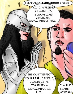 Durindana: Fernando? Fernando!! I need--- Mindmistress: Vicki, a friend of mine, is scrambling ordinary commmunication---she can't effect your real leader's, Bloodlust's, tight-beam communique, but... Durindana: I'm the leader, woman!