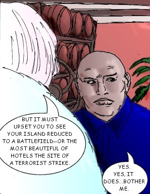 Moodswing: But it must upset you to see your island reduced to a battlefield--or the most beautiful of hotels the site of a terrorist strike.  Jacques: Yes. Yes, it does.