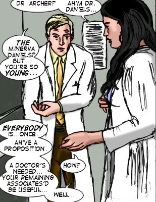 MM: Dr. Archer?  Ah'm Dr. Daniels... Dr. Archer: The Minerva Daniels? But..you're so young...MM: Everybody is...once. Ah've a proposition. A Doctor's needed..your remaining associates'd be useful... Dr. Archer: How? MM: Well...
