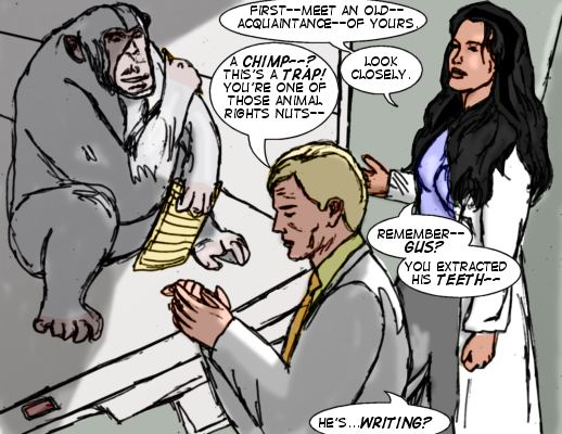 MM: First--meet an old--acquaintance--of yours. Dr. Archer: A chimp--? This's a trap! You're one of those animal rights nuts. MM: Look closely.  Remember--Gus?  You extracted his teech... Dr. Archer: He's...writing?