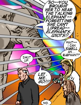 Terry: So--you brought her to hear the talking elephant--forgetting she can't lipread-- elephants.  Idiots!! Judge: Shut up. Iris: Wait. I can smell an...elephant?  Terry: Let. Me.  Go!!! Judge: No.