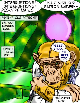 Terry: Interruptions! Interruptions!  Pesky primates-- I'll finish our patron later-- Theo (Caption): Finish? Our patron?  I'm no longer alone.  I wish I still was.  Robot: Pssst, Theo.  I'm here too.  Theo (Caption): Or maybe not...