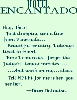 Dean: Hey, Theo! Just dropping you a line from Venezeula....beautiful country.  I always liked to travel.  Here I can relax, forget the Judge's 'tender mercies'...and work on my...ideas.  Tell MM hi for me when you see her. ---Dean Delouise.