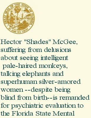 Legal document: Hector 'Shades' McGee, suffering from delusions about seeing intelligent, pale-haired monkeys, talking elephants and superhuman silver-armored women---despite being blind from birth--is remanded for psychiatric evaluation to the Florida State Mental--