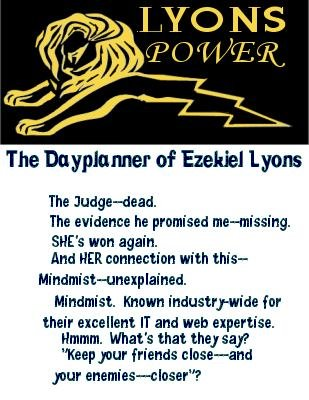 Lyons: The Judge--dead.  The evidence he promised me--missing.  She's won again.  And her connection with this--- Mindmist---unexplained.   Mindmist.  Known industry-wide for their excellent IT and web expertise.  Hmmm.  What's that they say?