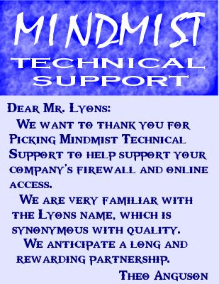 Theo: Dear Mr. Lyons:  We want to thank you for picking Mindmist Technical Support to help support your company's firewall and online access.  We are very familiar with the Lyons name, which is synonymous with quality.  We anticipate a long and rewarding partnership.