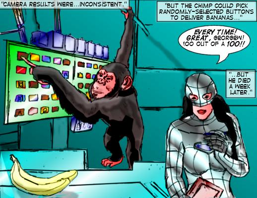 Mindmistress (Caption): Camera results were...inconsistent.  But the chimp could pick randomly-selected buttons to deliver bananas... Mindimstress: Every time! Great, GeorgeW!  !00 out of a 100!!  Mindmistress (Caption): ...But he died a week later.