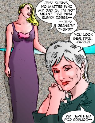 Lorelei: Jus' shows, no matter who my Dad is, I'm not meant t'be inna slinky dress---jus' jeans'n't-shirt.  Joanne DePaul: You look beautiful, Lorelei.  I'm terrified for Edward--