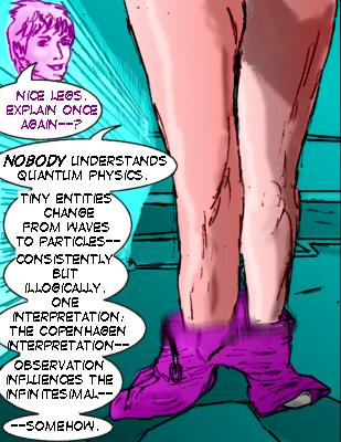 Vicki: ?Nice legs.  Explain once again--? Mindmistress: Nobody understands quantum physics.  Tiny entities change from waves to particles---consistently but illogically.  One interpretation: the Copenhagen interpretation--observation influences the infinitesimal---somehow.